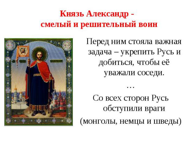 Князь Александр - смелый и решительный воин Перед ним стояла важная задача – укрепить Русь и добиться, чтобы её уважали соседи.…Со всех сторон Русь обступили враги(монголы, немцы и шведы)