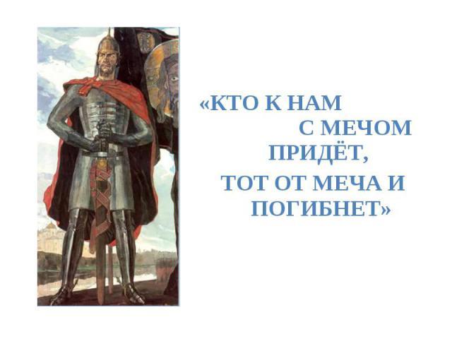 «Кто к нам с мечом придёт, тот от меча и погибнет»