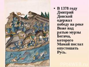 В 1378году Дмитрий Донской одержал победу на реке Воже над ратью мурзы Бегича,
