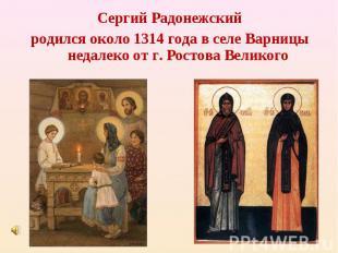 Сергий Радонежский родился около 1314 года в селе Варницы недалеко от г. Ростова