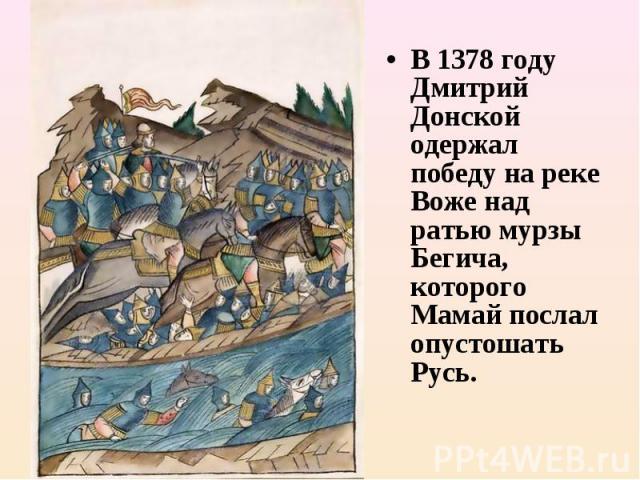 В 1378году Дмитрий Донской одержал победу на реке Воже над ратью мурзы Бегича, которого Мамай послал опустошать Русь.