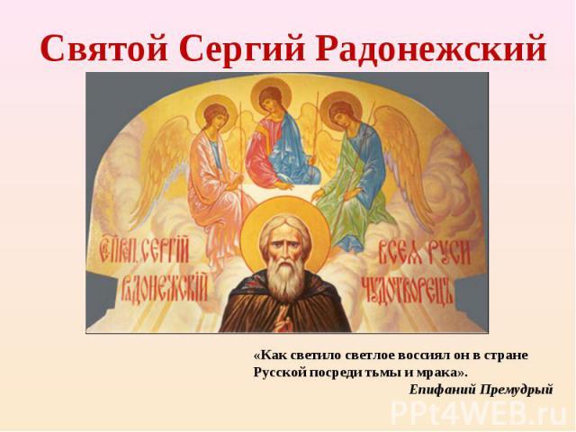 Святой Сергий Радонежский«Как светило светлое воссиял он в стране Русской посреди тьмы и мрака». Епифаний Премудрый