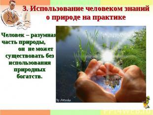 3. Использование человеком знаний о природе на практикеЧеловек – разумная часть