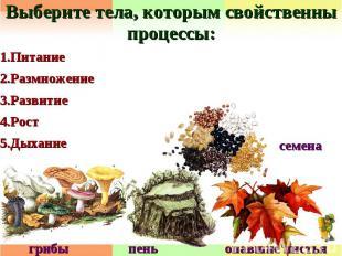 Выберите тела, которым свойственны процессы:1.Питание2.Размножение3.Развитие4.Ро