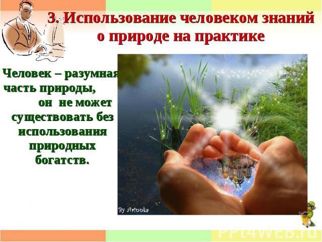 3. Использование человеком знаний о природе на практикеЧеловек – разумная часть природы, он не может существовать без использования природных богатств.