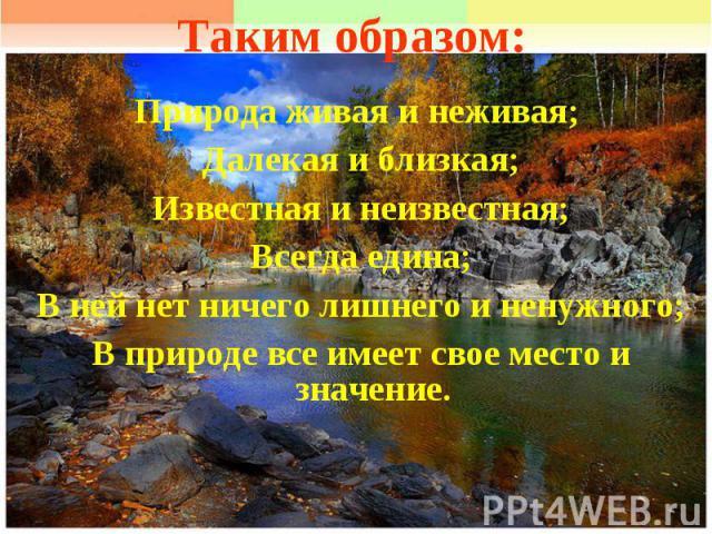 Таким образом:Природа живая и неживая; Далекая и близкая;Известная и неизвестная;Всегда едина;В ней нет ничего лишнего и ненужного;В природе все имеет свое место и значение.
