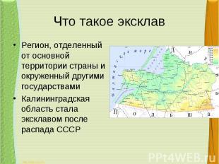 Что такое эксклавРегион, отделенный от основной территории страны и окруженный д