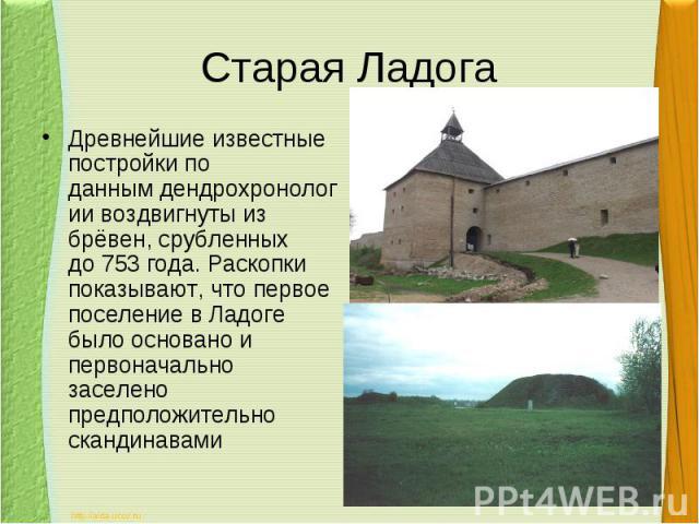 Старая ЛадогаДревнейшие известные постройкипо даннымдендрохронологии воздвигнуты из брёвен, срубленных до753 года. Раскопки показывают, что первое поселение в Ладоге было основано и первоначально заселено предположительно скандинавами