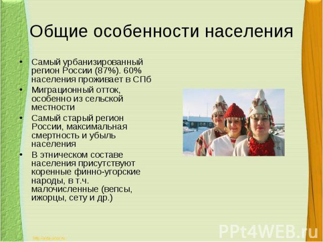 Общие особенности населенияСамый урбанизированный регион России (87%). 60% населения проживает в СПбМиграционный отток, особенно из сельской местностиСамый старый регион России, максимальная смертность и убыль населенияВ этническом составе населения…