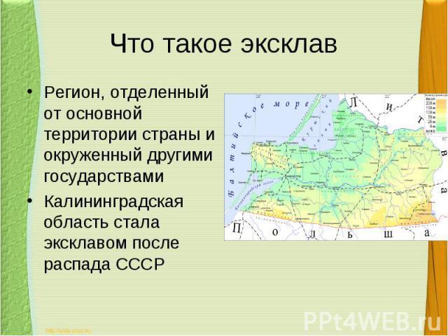 Что такое эксклавРегион, отделенный от основной территории страны и окруженный другими государствамиКалининградская область стала эксклавом после распада СССР