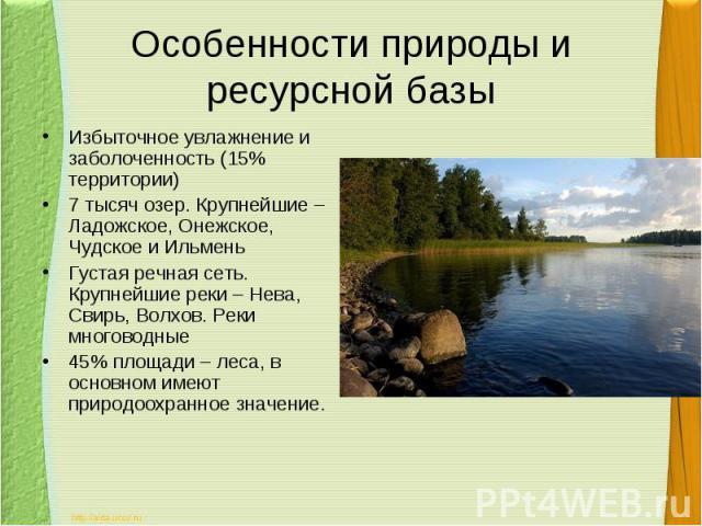 Особенности природы и ресурсной базыИзбыточное увлажнение и заболоченность (15% территории)7 тысяч озер. Крупнейшие – Ладожское, Онежское, Чудское и ИльменьГустая речная сеть. Крупнейшие реки – Нева, Свирь, Волхов. Реки многоводные45% площади – леса…