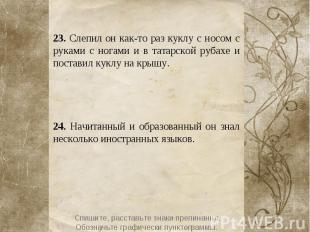 23. Слепил он как-то раз куклу с носом с руками с ногами и в татарской рубахе и