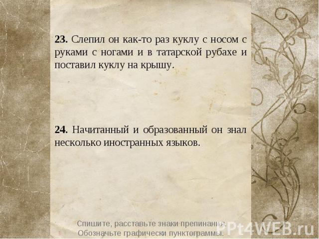 23. Слепил он как-то раз куклу с носом с руками с ногами и в татарской рубахе и поставил куклу на крышу. 24. Начитанный и образованный он знал несколько иностранных языков.