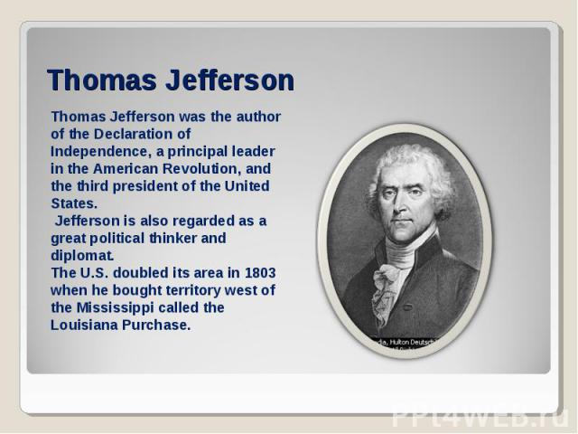 Thomas JeffersonThomas Jefferson was the author of the Declaration of Independence, a principal leader in the American Revolution, and the third president of the United States. Jefferson is also regarded as a great political thinker and diplomat. Th…