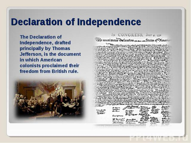Declaration of IndependenceThe Declaration of Independence, drafted principally by Thomas Jefferson, is the document in which American colonists proclaimed their freedom from British rule.