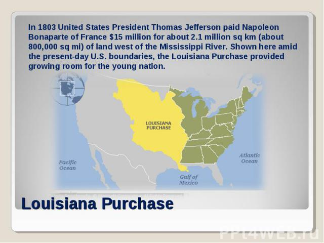 In 1803 United States President Thomas Jefferson paid Napoleon Bonaparte of France $15 million for about 2.1 million sq km (about 800,000 sq mi) of land west of the Mississippi River. Shown here amid the present-day U.S. boundaries, the Louisiana Pu…