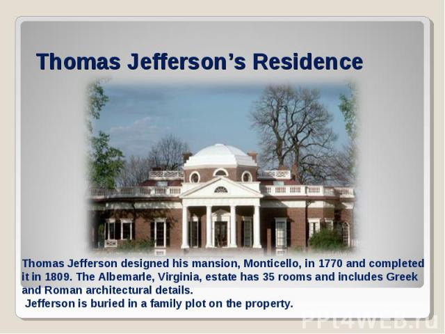 Thomas Jefferson's ResidenceThomas Jefferson designed his mansion, Monticello, in 1770 and completed it in 1809. The Albemarle, Virginia, estate has 35 rooms and includes Greek and Roman architectural details. Jefferson is buried in a family plot on…