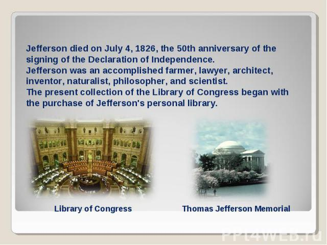 Jefferson died on July 4, 1826, the 50th anniversary of the signing of the Declaration of Independence.Jefferson was an accomplished farmer, lawyer, architect, inventor, naturalist, philosopher, and scientist.The present collection of the Library of…