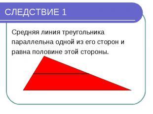 СЛЕДСТВИЕ 1Средняя линия треугольника параллельна одной из его сторон и равна по