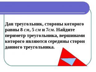 Дан треугольник, стороны которого равны 8 см, 5 см и 7см. Найдитепериметр треуго