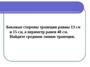 Боковые стороны трапеции равны 13 см и 15 см, а периметр равен 48 см. Найдите ср