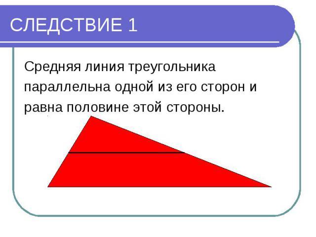 СЛЕДСТВИЕ 1Средняя линия треугольника параллельна одной из его сторон и равна половине этой стороны.