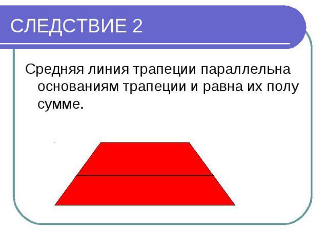 СЛЕДСТВИЕ 2Средняя линия трапеции параллельна основаниям трапеции и равна их полу сумме.