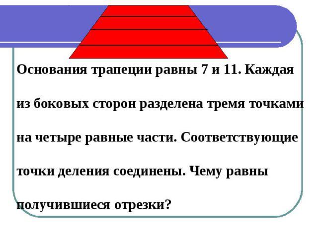 Основания трапеции равны 7 и 11. Каждаяиз боковых сторон разделена тремя точкамина четыре равные части. Соответствующиеточки деления соединены. Чему равныполучившиеся отрезки?