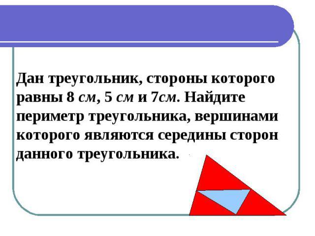 Дан треугольник, стороны которого равны 8 см, 5 см и 7см. Найдитепериметр треугольника, вершинамикоторого являются середины сторонданного треугольника.