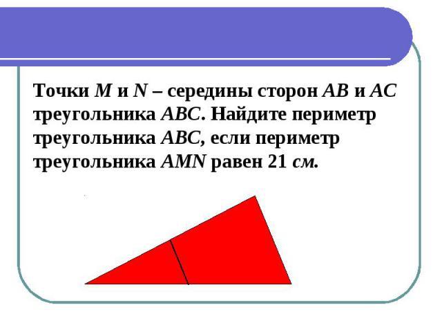 Точки M и N – середины сторон АВ и АСтреугольника АВС. Найдите периметр треугольника АВС, если периметртреугольника AMN равен 21 см.