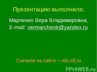 Презентацию выполнила:Марченко Вера Владимировна,E-mail: vermarchenk@yandex.ruСк