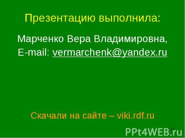 Презентацию выполнила:Марченко Вера Владимировна,E-mail: vermarchenk@yandex.ruСкачали на сайте – viki.rdf.ru