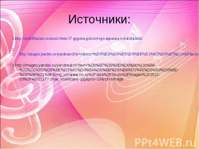 Источники:1.http://urok45minut.ru/music/item/17-gigiena-golosovogo-apparata-vokalista.html2.http://images.yandex.ru/yandsearch?p=4&text=%D0%BD%D0%B5%D0%BB%D1%8C%D0%B7%D1%8F&noreask=1&img_url=go2load.com%2Fuploads%2Fposts%2F2012-01%2F1326408599_30-pr…