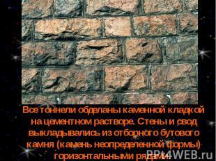 Все тоннели обделаны каменной кладкой на цементном растворе. Стены и свод выклад