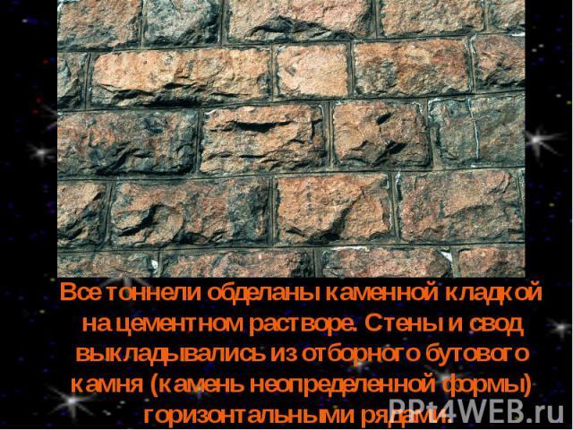 Все тоннели обделаны каменной кладкой на цементном растворе. Стены и свод выкладывались из отборного бутового камня (камень неопределенной формы) горизонтальными рядами.