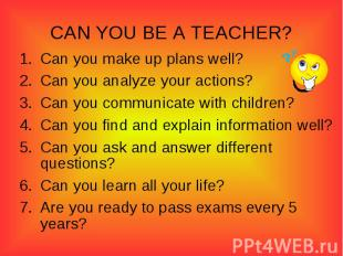 CAN YOU BE A TEACHER?Can you make up plans well?Can you analyze your actions?Can