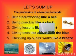 LET'S SUM UPThe profession of a teacher demands:Being hardworking like a beeBein