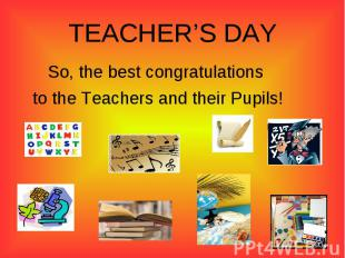 TEACHER'S DAYSo, the best congratulations to the Teachers and their Pupils!