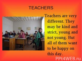 TEACHERSTeachers are very different. They may be kind and strict, young and not