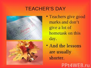 TEACHER'S DAY Teachers give good marks and don't give a lot of hometask on this