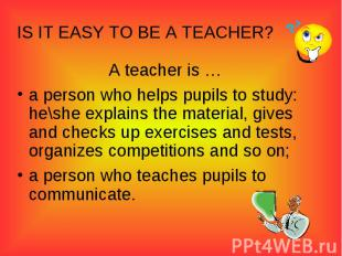 IS IT EASY TO BE A TEACHER?A teacher is …a person who helps pupils to study: he\