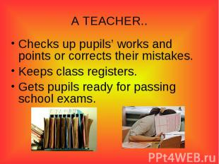 A TEACHER..Checks up pupils' works and points or corrects their mistakes.Keeps c