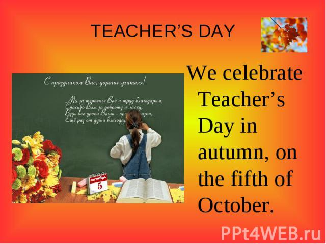TEACHER'S DAY We celebrate Teacher's Day in autumn, on the fifth of October.