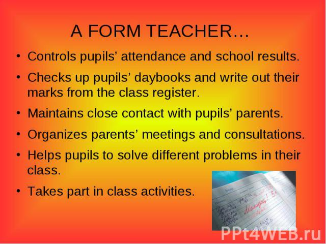 A FORM TEACHER… Controls pupils' attendance and school results.Checks up pupils' daybooks and write out their marks from the class register.Maintains close contact with pupils' parents.Organizes parents' meetings and consultations.Helps pupils to so…