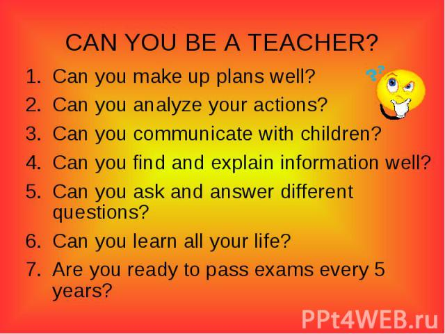 CAN YOU BE A TEACHER?Can you make up plans well?Can you analyze your actions?Can you communicate with children?Can you find and explain information well?Can you ask and answer different questions?Can you learn all your life?Are you ready to pass exa…