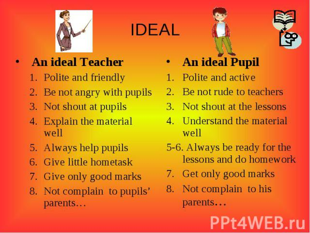 IDEALAn ideal TeacherPolite and friendlyBe not angry with pupilsNot shout at pupilsExplain the material wellAlways help pupilsGive little hometaskGive only good marksNot complain to pupils' parents…An ideal PupilPolite and activeBe not rude to teach…