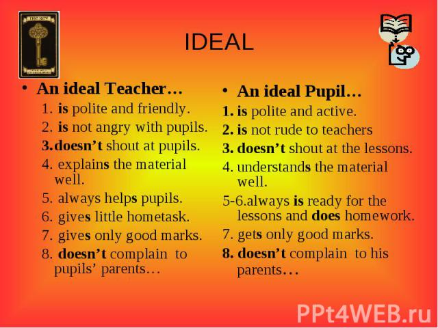IDEALAn ideal Teacher… is polite and friendly. is not angry with pupils.doesn't shout at pupils. explains the material well. always helps pupils. gives little hometask. gives only good marks. doesn't complain to pupils' parents…An ideal Pupil…is pol…