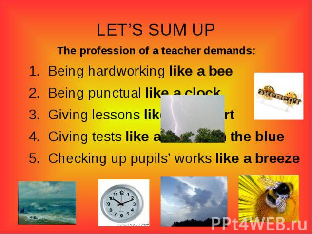 LET'S SUM UPThe profession of a teacher demands:Being hardworking like a beeBeing punctual like a clockGiving lessons like an expertGiving tests like a bolt from the blueChecking up pupils' works like a breeze