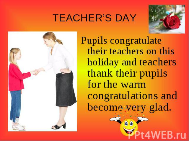 TEACHER'S DAYPupils congratulate their teachers on this holiday and teachers thank their pupils for the warm congratulations and become very glad.