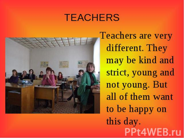 TEACHERSTeachers are very different. They may be kind and strict, young and not young. But all of them want to be happy on this day.